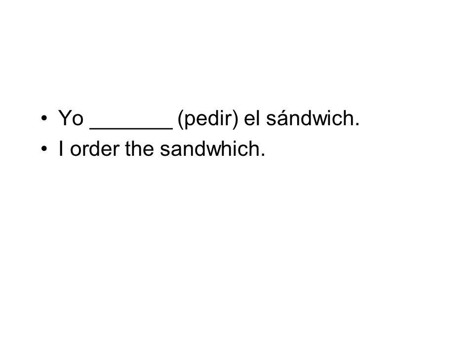 Yo _______ (pedir) el sándwich. I order the sandwhich.