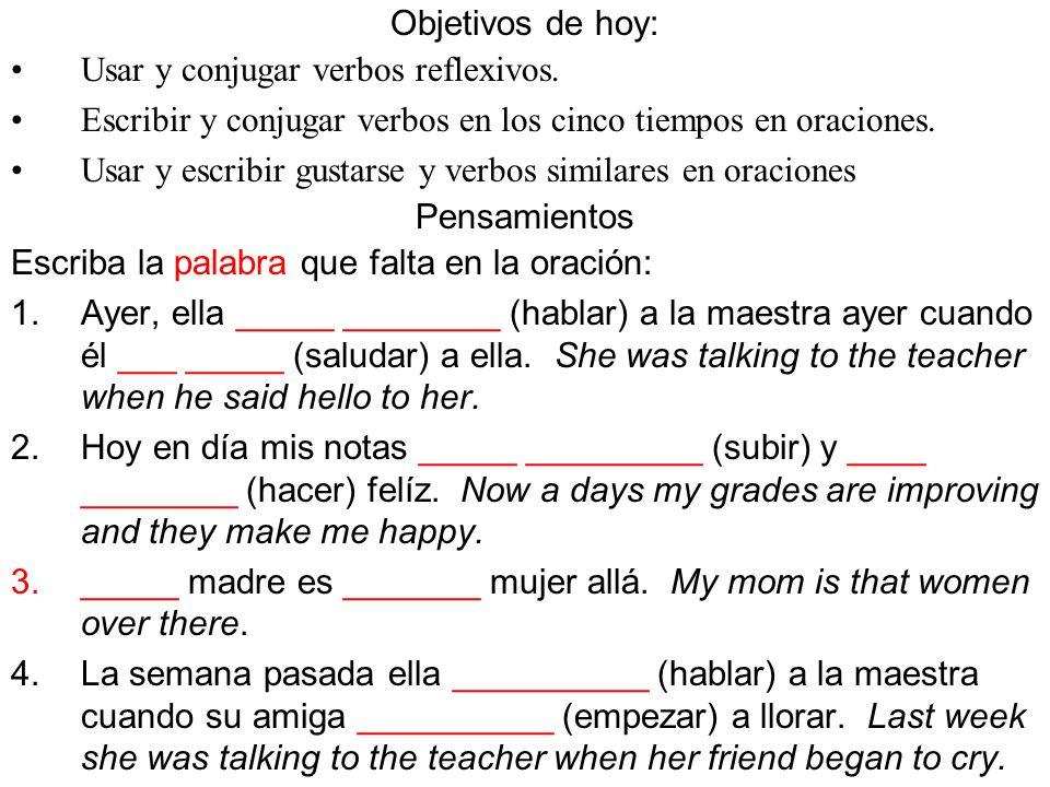 Objetivos de hoy: Usar y conjugar verbos reflexivos. Escribir y conjugar verbos en los cinco tiempos en oraciones. Usar y escribir gustarse y verbos s