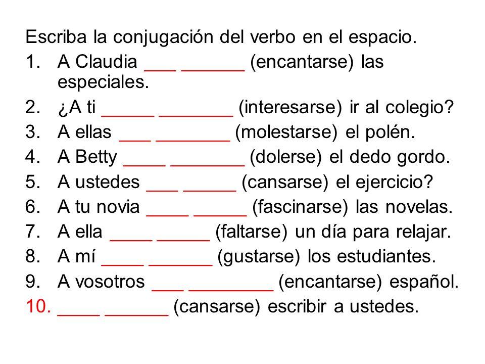 Escriba la conjugación del verbo en el espacio. 1.A Claudia ___ ______ (encantarse) las especiales. 2.¿A ti _____ _______ (interesarse) ir al colegio?
