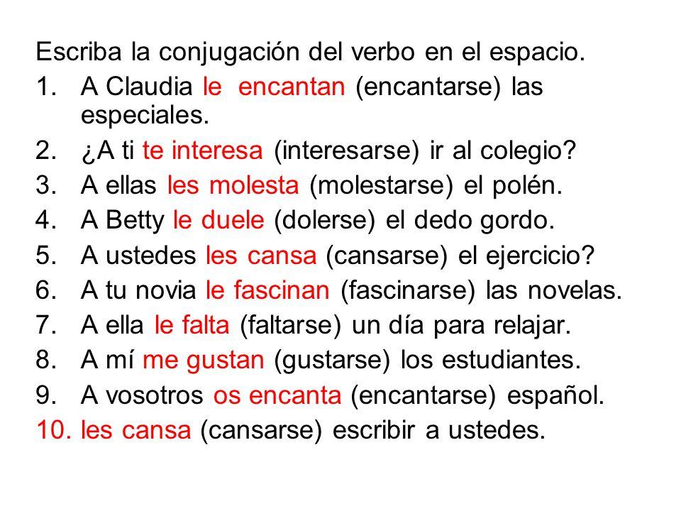 Escriba la conjugación del verbo en el espacio. 1.A Claudia le encantan (encantarse) las especiales. 2.¿A ti te interesa (interesarse) ir al colegio?