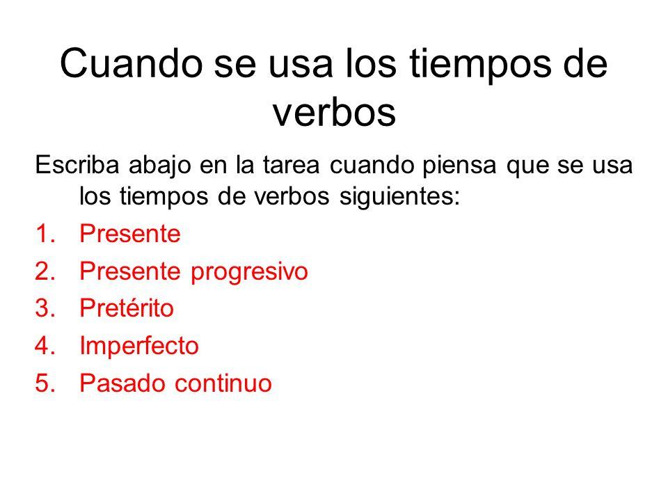 Cuando se usa los tiempos de verbos Escriba abajo en la tarea cuando piensa que se usa los tiempos de verbos siguientes: 1.Presente 2.Presente progres