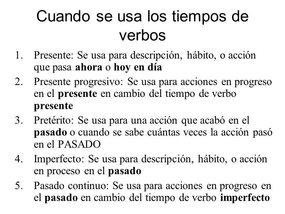 Cuando se usa los tiempos de verbos 1.Presente: Se usa para descripción, hábito, o acción que pasa ahora o hoy en día 2.Presente progresivo: Se usa pa