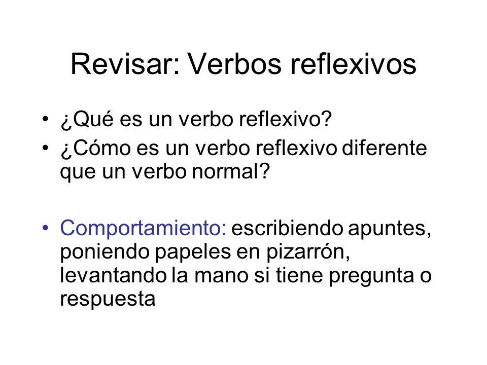 Revisar: Verbos reflexivos ¿Qué es un verbo reflexivo? ¿Cómo es un verbo reflexivo diferente que un verbo normal? Comportamiento: escribiendo apuntes,