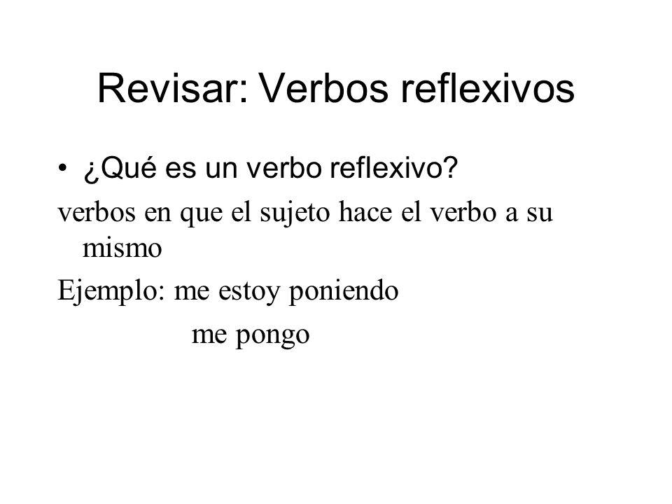 Revisar: Verbos reflexivos ¿Qué es un verbo reflexivo? verbos en que el sujeto hace el verbo a su mismo Ejemplo: me estoy poniendo me pongo