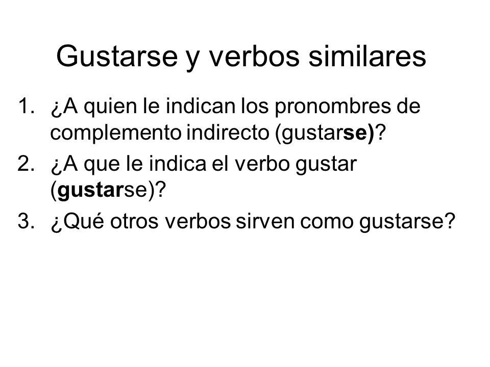 Gustarse y verbos similares 1.¿A quien le indican los pronombres de complemento indirecto (gustarse)? 2.¿A que le indica el verbo gustar (gustarse)? 3