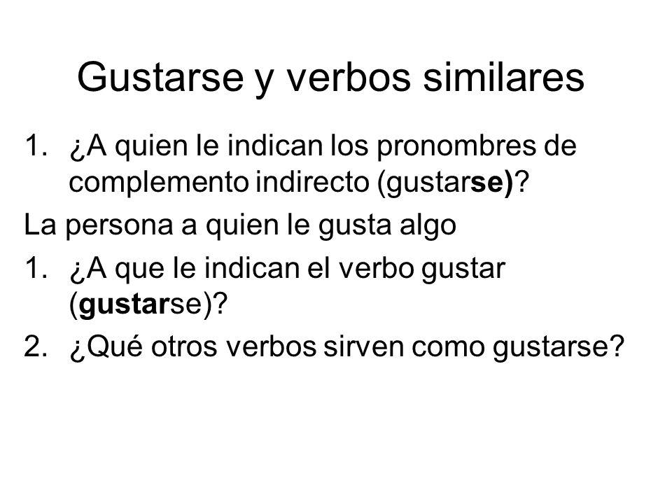 Gustarse y verbos similares 1.¿A quien le indican los pronombres de complemento indirecto (gustarse)? La persona a quien le gusta algo 1.¿A que le ind