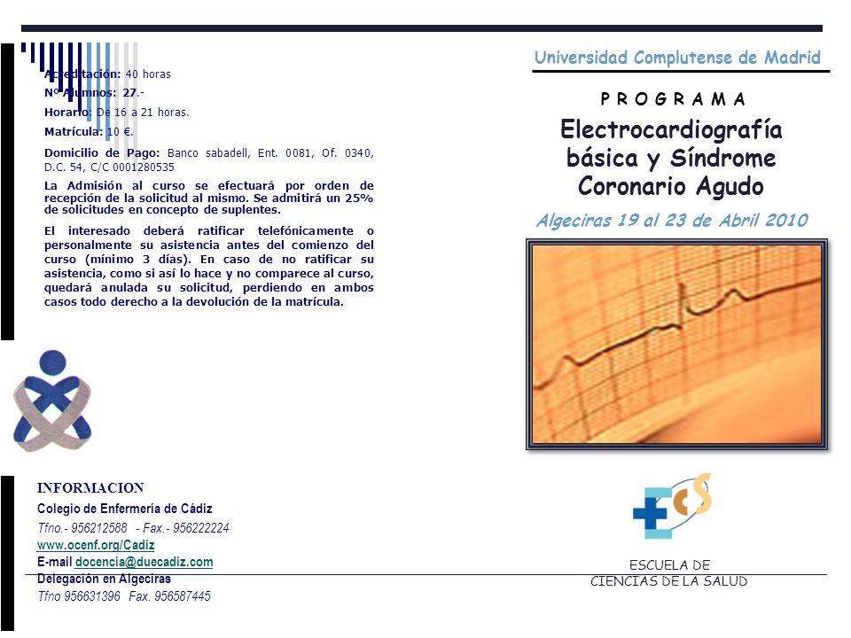 Universidad Complutense de Madrid P R O G R A M A Electrocardiografía básica y Síndrome Coronario Agudo Algeciras 19 al 23 de Abril 2010 ESCUELA DE CIENCIAS DE LA SALUD INFORMACION Colegio de Enfermería de Cádiz Tfno.- 956212588 - Fax.- 956222224 www.ocenf.org/Cadiz E-mail docencia@duecadiz.comdocencia@duecadiz.com Delegación en Algeciras Tfno 956631396 Fax.