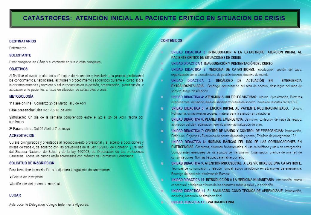 P R O G R A M A Catástrofes: atención inicial al paciente crítico en situación de crisis INFORMACION Colegio de Enfermería de Cádiz Tfno.- 956212588 - Fax.- 956222224 www.ocenf.org/Cádiz E-mail docencia@duecadiz.comdocencia@duecadiz.com Delegación en Algeciras Tfno 956631396 Fax.