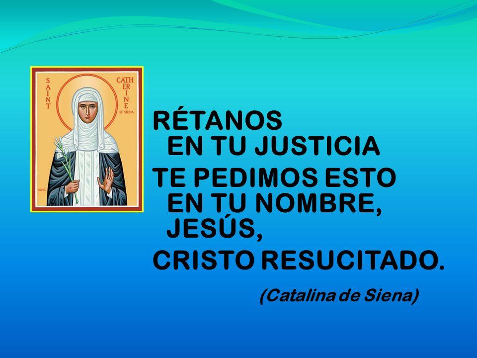 RÉTANOS EN TU JUSTICIA TE PEDIMOS ESTO EN TU NOMBRE, JESÚS, CRISTO RESUCITADO. (Catalina de Siena)