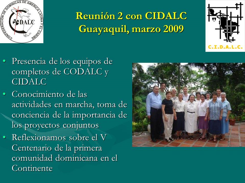 Reunión 2 con CIDALC Guayaquil, marzo 2009 Presencia de los equipos de completos de CODALC y CIDALCPresencia de los equipos de completos de CODALC y CIDALC Conocimiento de las actividades en marcha, toma de conciencia de la importancia de los proyectos conjuntosConocimiento de las actividades en marcha, toma de conciencia de la importancia de los proyectos conjuntos Reflexionamos sobre el V Centenario de la primera comunidad dominicana en el ContinenteReflexionamos sobre el V Centenario de la primera comunidad dominicana en el Continente