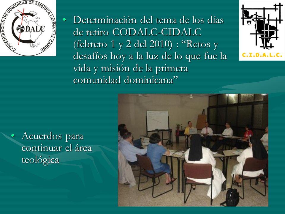 Determinación del tema de los días de retiro CODALC-CIDALC (febrero 1 y 2 del 2010) : Retos y desafíos hoy a la luz de lo que fue la vida y misión de la primera comunidad dominicanaDeterminación del tema de los días de retiro CODALC-CIDALC (febrero 1 y 2 del 2010) : Retos y desafíos hoy a la luz de lo que fue la vida y misión de la primera comunidad dominicana Acuerdos para continuar el área teológicaAcuerdos para continuar el área teológica