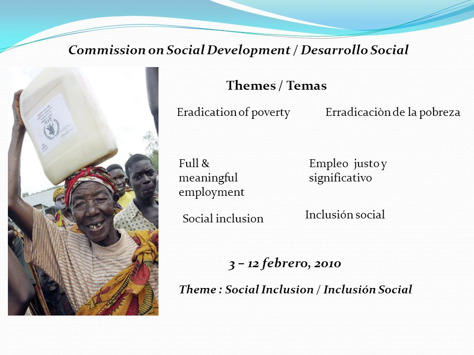 Commission on Social Development / Desarrollo Social Themes / Temas Eradication of poverty Erradicaciòn de la pobreza Full & meaningful employment Empleo justo y significativo Social inclusion Inclusión social 3 – 12 febrero, 2010 Theme : Social Inclusion / Inclusión Social