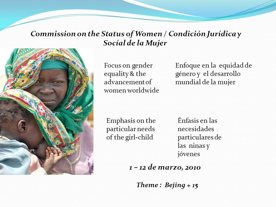 Commission on the Status of Women / Condición Jurídica y Socíal de la Mujer Focus on gender equality & the advancement of women worldwide Enfoque en la equidad de género y el desarrollo mundial de la mujer Emphasis on the particular needs of the girl-child Énfasis en las necesidades particulares de las ninas y jóvenes 1 – 12 de marzo, 2010 Theme : Bejing + 15