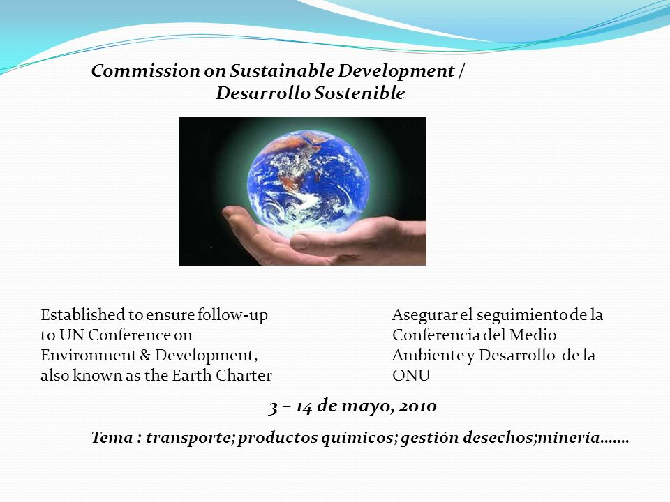 Commission on Sustainable Development / Desarrollo Sostenible Established to ensure follow-up to UN Conference on Environment & Development, also know
