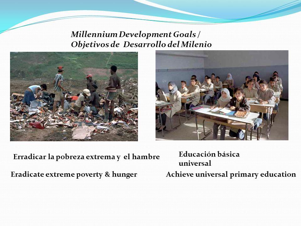 Millennium Development Goals / Objetivos de Desarrollo del Milenio Erradicar la pobreza extrema y el hambre Eradicate extreme poverty & hunger Educación básica universal Achieve universal primary education