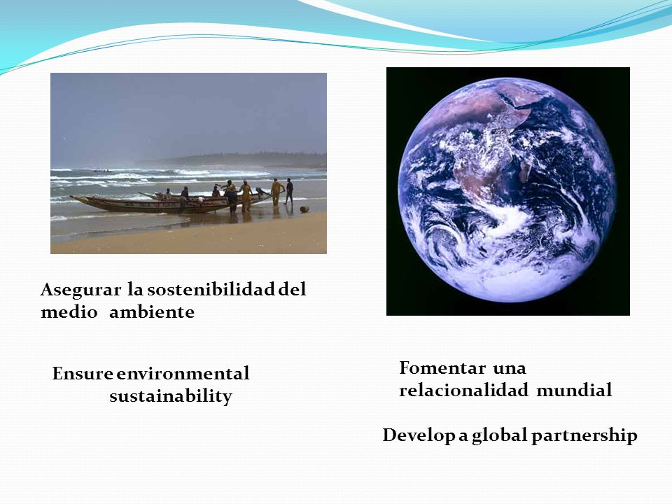 Asegurar la sostenibilidad del medio ambiente Ensure environmental sustainability Fomentar una relacionalidad mundial Develop a global partnership