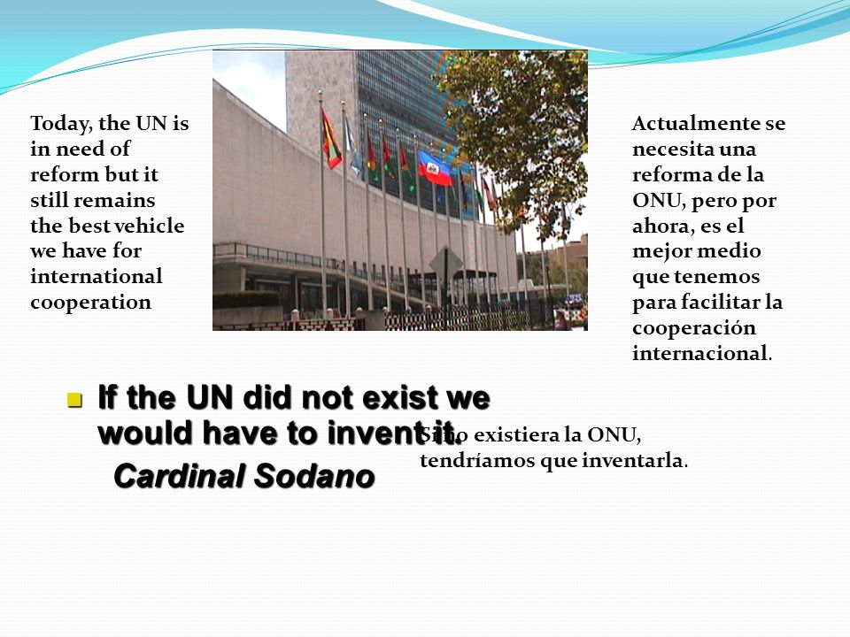 Today, the UN is in need of reform but it still remains the best vehicle we have for international cooperation Actualmente se necesita una reforma de