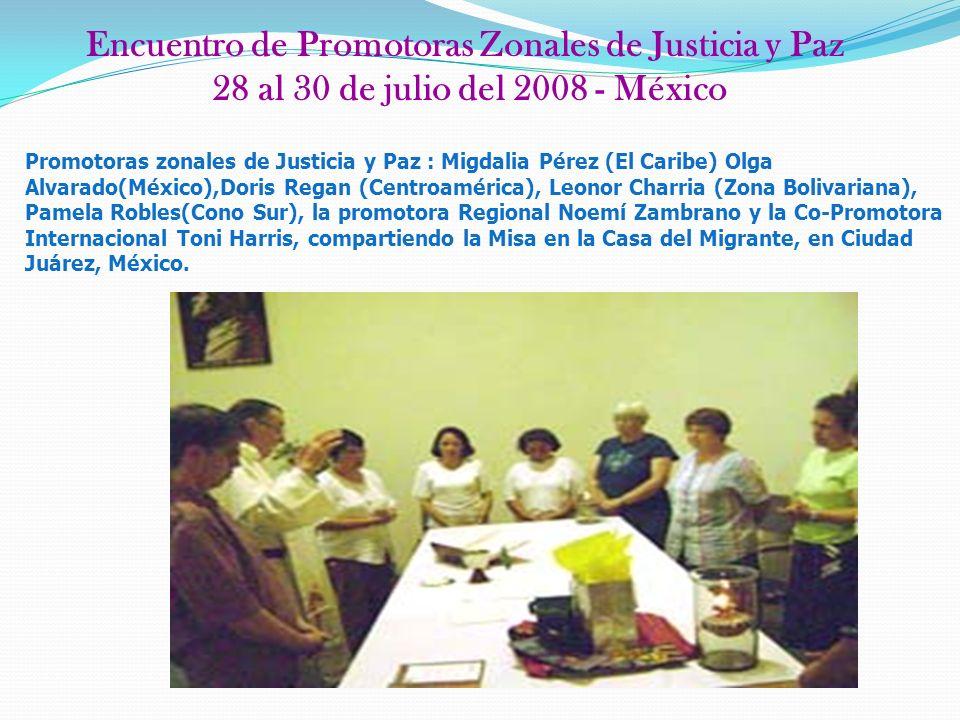 Encuentro de Promotoras Zonales de Justicia y Paz 28 al 30 de julio del 2008 - México Promotoras zonales de Justicia y Paz : Migdalia Pérez (El Caribe) Olga Alvarado(México),Doris Regan (Centroamérica), Leonor Charria (Zona Bolivariana), Pamela Robles(Cono Sur), la promotora Regional Noemí Zambrano y la Co-Promotora Internacional Toni Harris, compartiendo la Misa en la Casa del Migrante, en Ciudad Juárez, México.