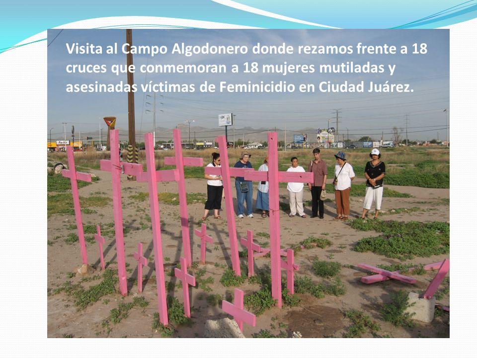 Visita al Campo Algodonero donde rezamos frente a 18 cruces que conmemoran a 18 mujeres mutiladas y asesinadas víctimas de Feminicidio en Ciudad Juárez.