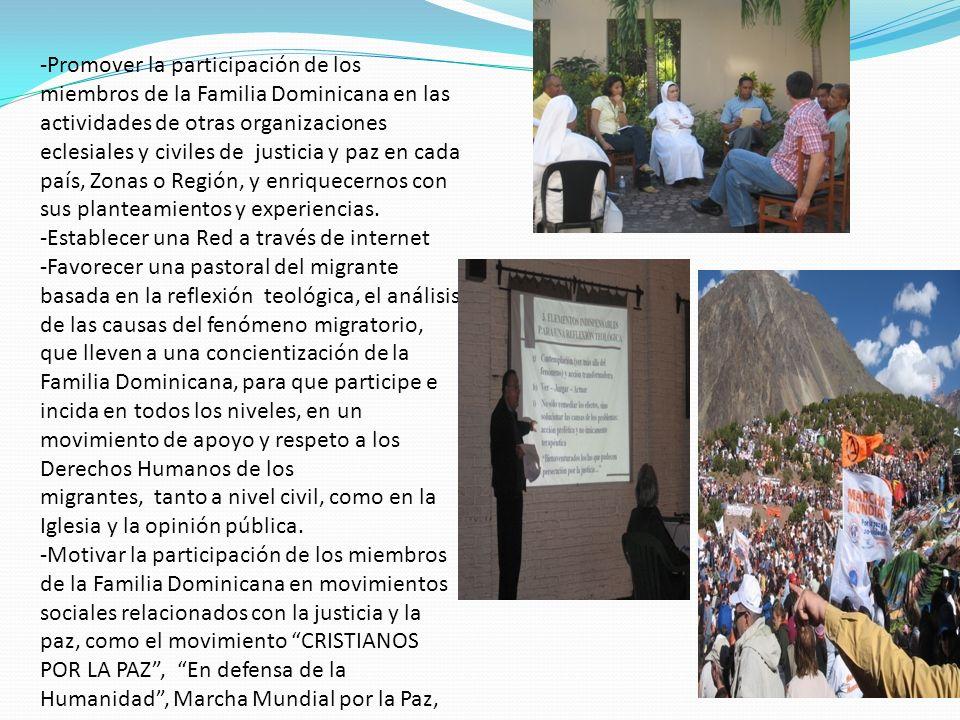 -Promover la participación de los miembros de la Familia Dominicana en las actividades de otras organizaciones eclesiales y civiles de justicia y paz en cada país, Zonas o Región, y enriquecernos con sus planteamientos y experiencias.