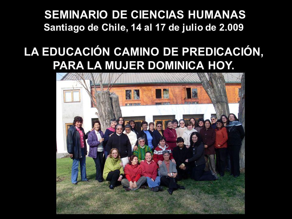SEMINARIO DE CIENCIAS HUMANAS Santiago de Chile, 14 al 17 de julio de 2.009 LA EDUCACIÓN CAMINO DE PREDICACIÓN, PARA LA MUJER DOMINICA HOY.