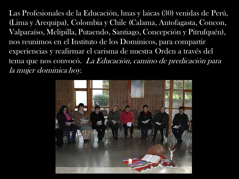 Las Profesionales de la Educación, hnas y laicas (30) venidas de Perú, (Lima y Arequipa), Colombia y Chile (Calama, Antofagasta, Concon, Valparaíso, Melipilla, Putaendo, Santiago, Concepción y Pitrufquén), nos reunimos en el Instituto de los Dominicos, para compartir experiencias y reafirmar el carisma de nuestra Orden a través del tema que nos convocó.