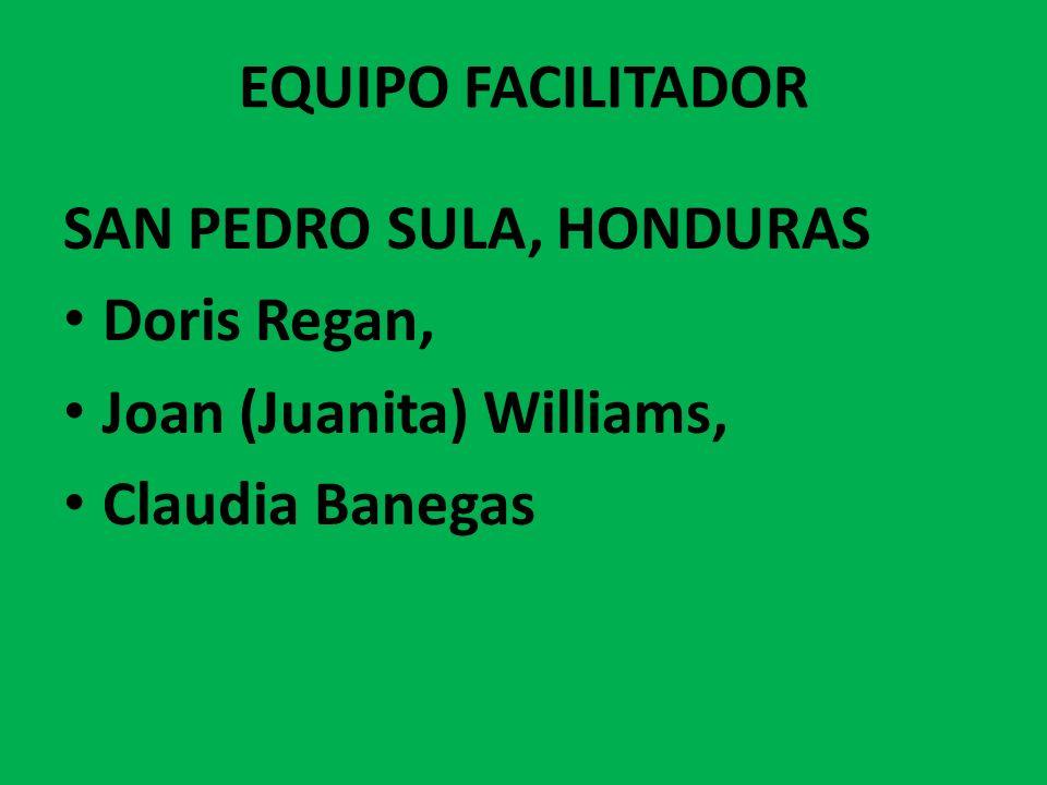 EQUIPO FACILITADOR SAN PEDRO SULA, HONDURAS Doris Regan, Joan (Juanita) Williams, Claudia Banegas