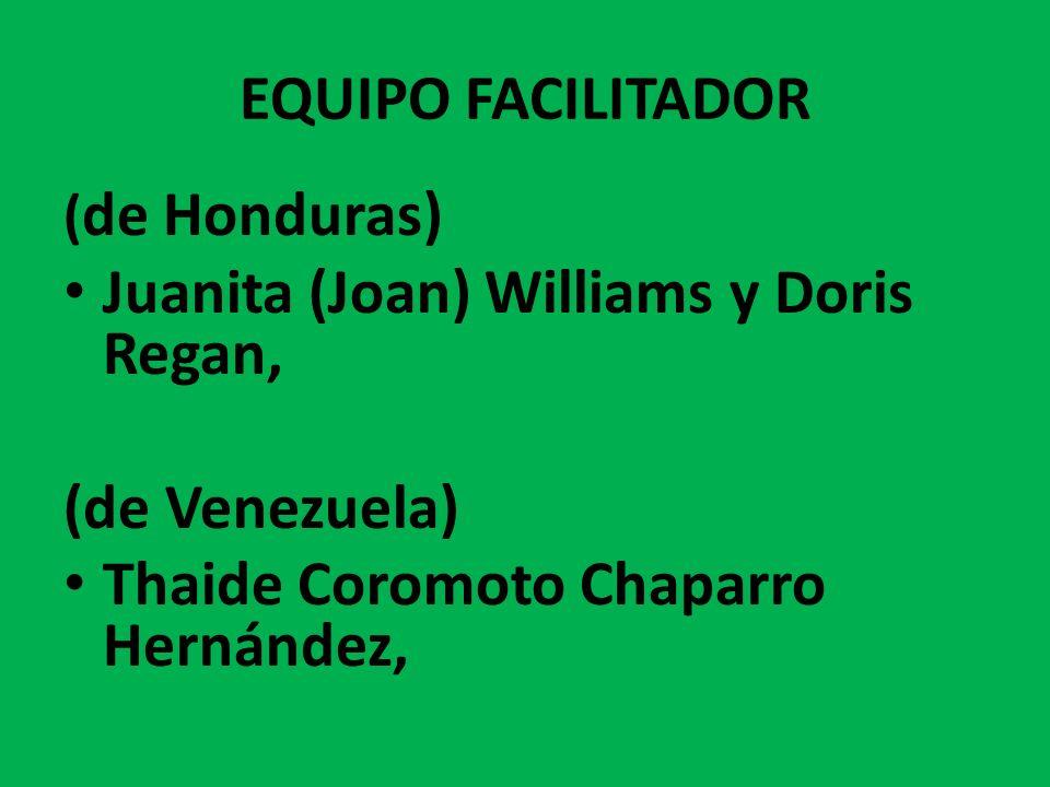 EQUIPO FACILITADOR ( de Honduras) Juanita (Joan) Williams y Doris Regan, (de Venezuela) Thaide Coromoto Chaparro Hernández,