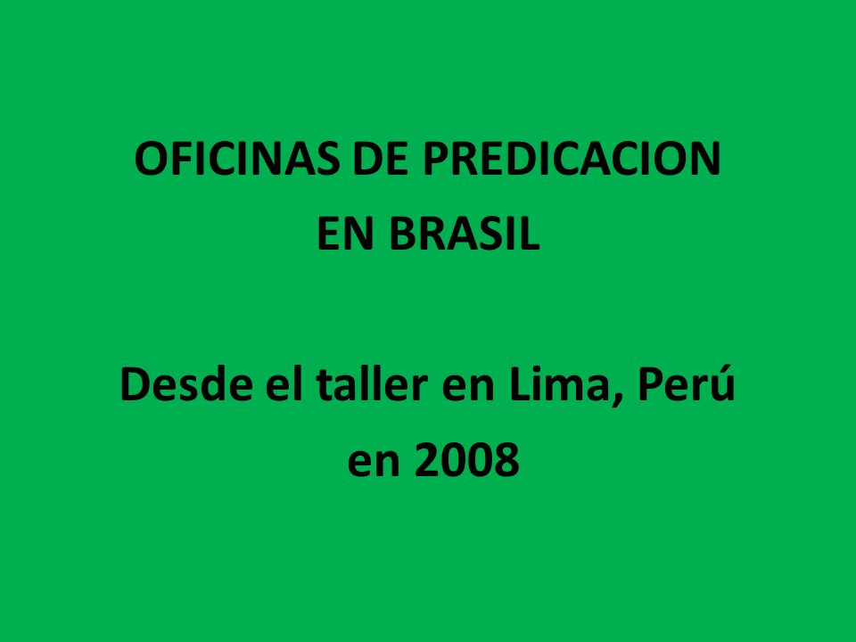 OFICINAS DE PREDICACION EN BRASIL Desde el taller en Lima, Perú en 2008