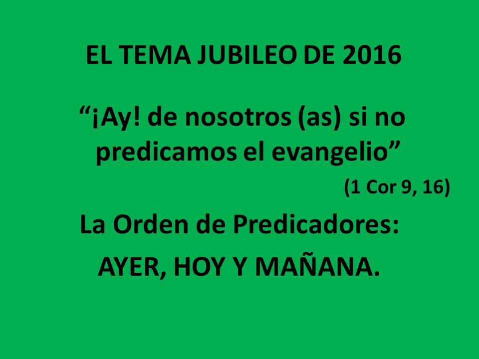 EL TEMA JUBILEO DE 2016 ¡Ay! de nosotros (as) si no predicamos el evangelio (1 Cor 9, 16) La Orden de Predicadores: AYER, HOY Y MAÑANA.