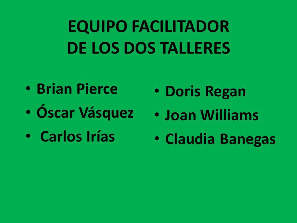 EQUIPO FACILITADOR DE LOS DOS TALLERES Brian Pierce Óscar Vásquez Carlos Irías Doris Regan Joan Williams Claudia Banegas