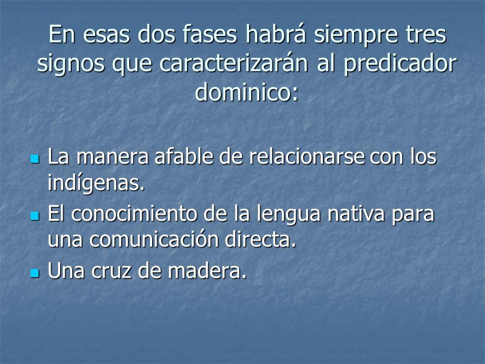 En esas dos fases habrá siempre tres signos que caracterizarán al predicador dominico: La manera afable de relacionarse con los indígenas. La manera a