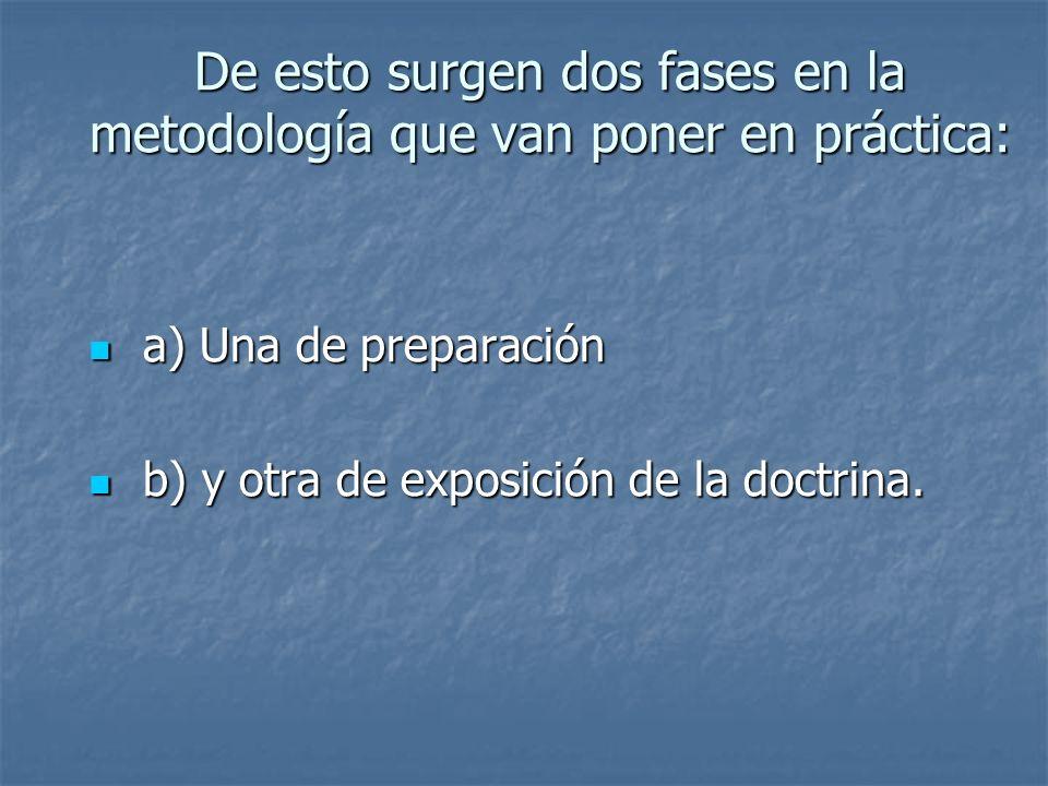 De esto surgen dos fases en la metodología que van poner en práctica: a) Una de preparación a) Una de preparación b) y otra de exposición de la doctri