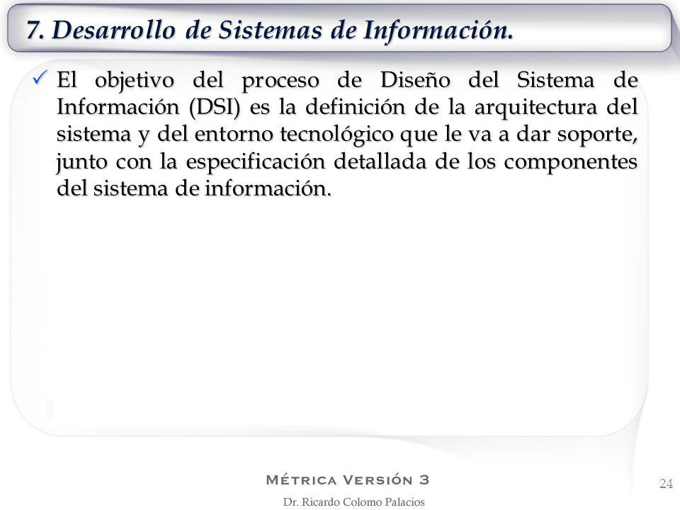 7. Desarrollo de Sistemas de Información. 24 El objetivo del proceso de Diseño del Sistema de Información (DSI) es la definición de la arquitectura de