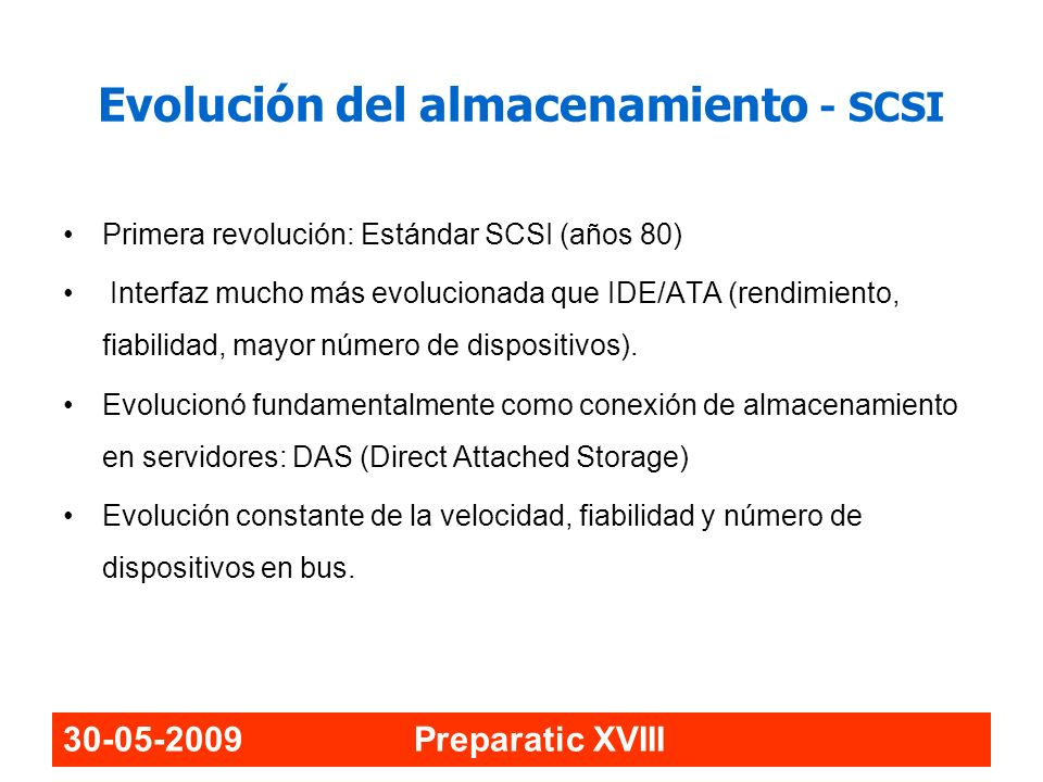 30-05-2009 Preparatic XVIII Evolución SCSI EstándarTipoBusSeñalVelocidadDispositivosDistancia SCSI I N SE HVD 5MB/s86 – 25m SCSI 2 WideWSE HVD10MB/s166 – 25m Fast-WideNSE HVD10MB/s83 – 25m Fast-WideWSE HVD20MBs166 – 25m SCSI 3 UltraN SE HVD 20MBs4 – 86 – 25m Wide-UltraW SE HVD 40MB/s4 – 163 – 25m Ultra2N SE HVD LVD 402 – 825m Wide – Ultra2WLVD80MB/s2 – 1612 – 25 Ultra3/Ultra160WLVD160MB/s2 – 1612 – 25 Ultra320WLVD320MB/s2 – 1612 – 25