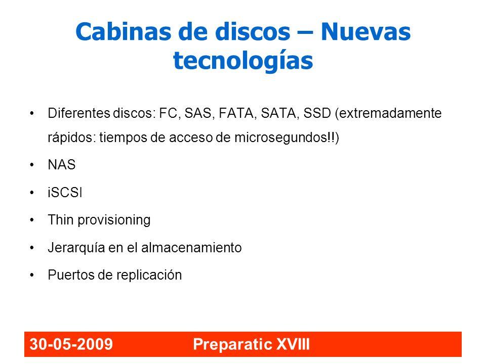 30-05-2009 Preparatic XVIII Cabinas de discos – Nuevas tecnologías Diferentes discos: FC, SAS, FATA, SATA, SSD (extremadamente rápidos: tiempos de acc