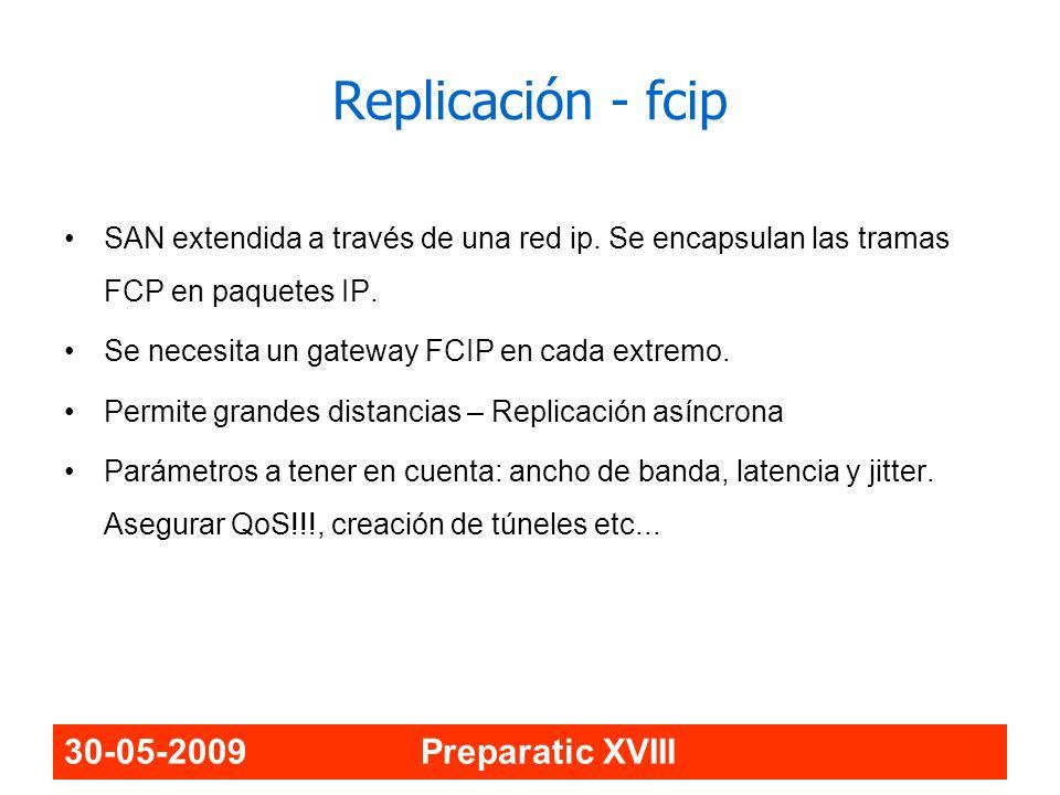 30-05-2009 Preparatic XVIII Replicación - fcip SAN extendida a través de una red ip. Se encapsulan las tramas FCP en paquetes IP. Se necesita un gatew