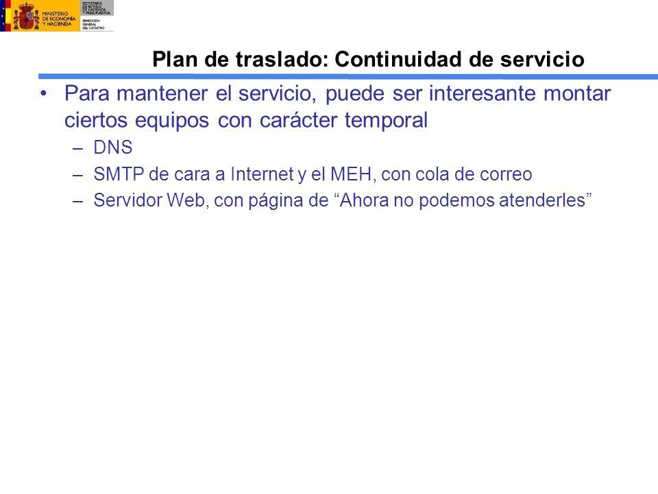 Plan de traslado: Continuidad de servicio Para mantener el servicio, puede ser interesante montar ciertos equipos con carácter temporal –DNS –SMTP de cara a Internet y el MEH, con cola de correo –Servidor Web, con página de Ahora no podemos atenderles