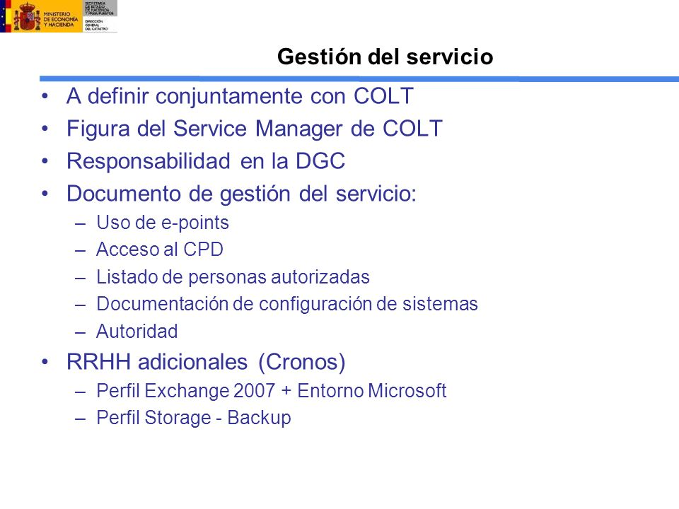 Gestión del servicio A definir conjuntamente con COLT Figura del Service Manager de COLT Responsabilidad en la DGC Documento de gestión del servicio: –Uso de e-points –Acceso al CPD –Listado de personas autorizadas –Documentación de configuración de sistemas –Autoridad RRHH adicionales (Cronos) –Perfil Exchange 2007 + Entorno Microsoft –Perfil Storage - Backup