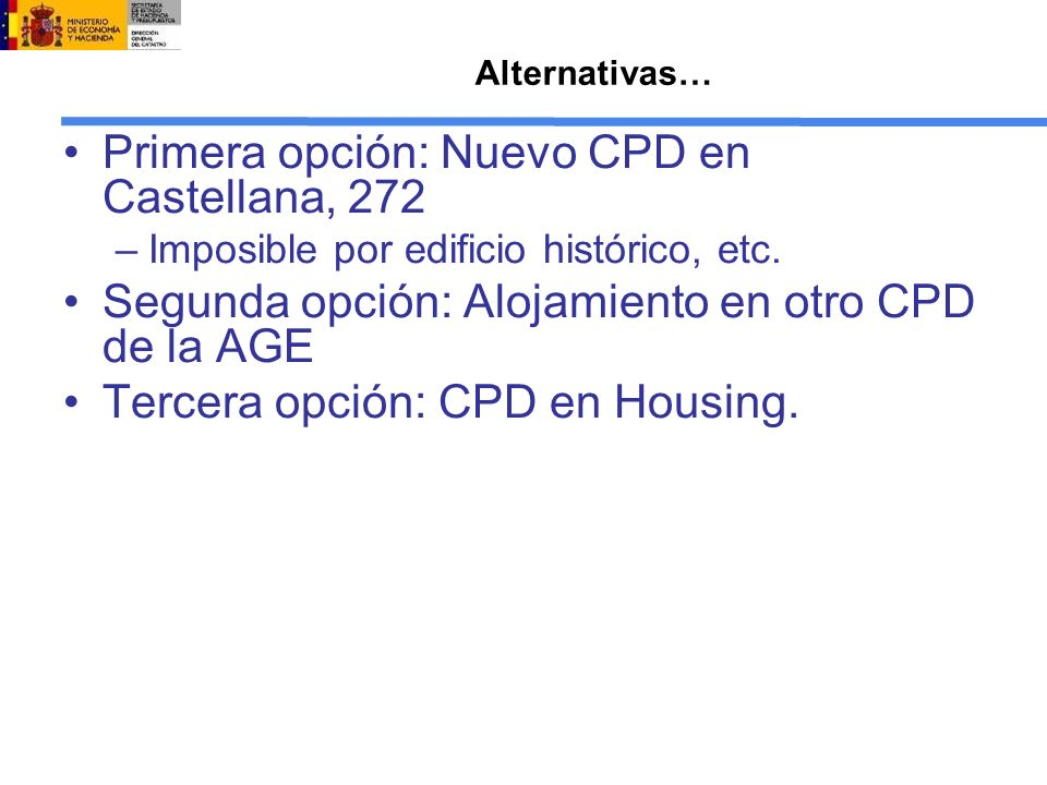 Alternativas… Primera opción: Nuevo CPD en Castellana, 272 –Imposible por edificio histórico, etc. Segunda opción: Alojamiento en otro CPD de la AGE T