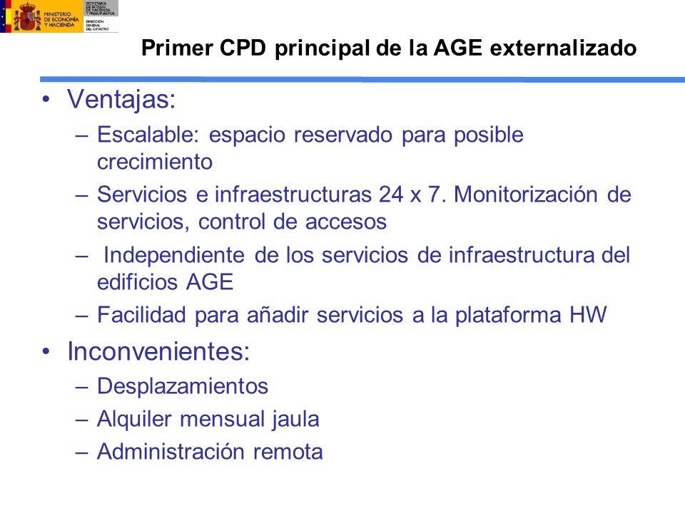 Primer CPD principal de la AGE externalizado Ventajas: –Escalable: espacio reservado para posible crecimiento –Servicios e infraestructuras 24 x 7. Mo
