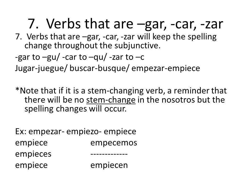 7. Verbs that are –gar, -car, -zar 7. Verbs that are –gar, -car, -zar will keep the spelling change throughout the subjunctive. -gar to –gu/ -car to –