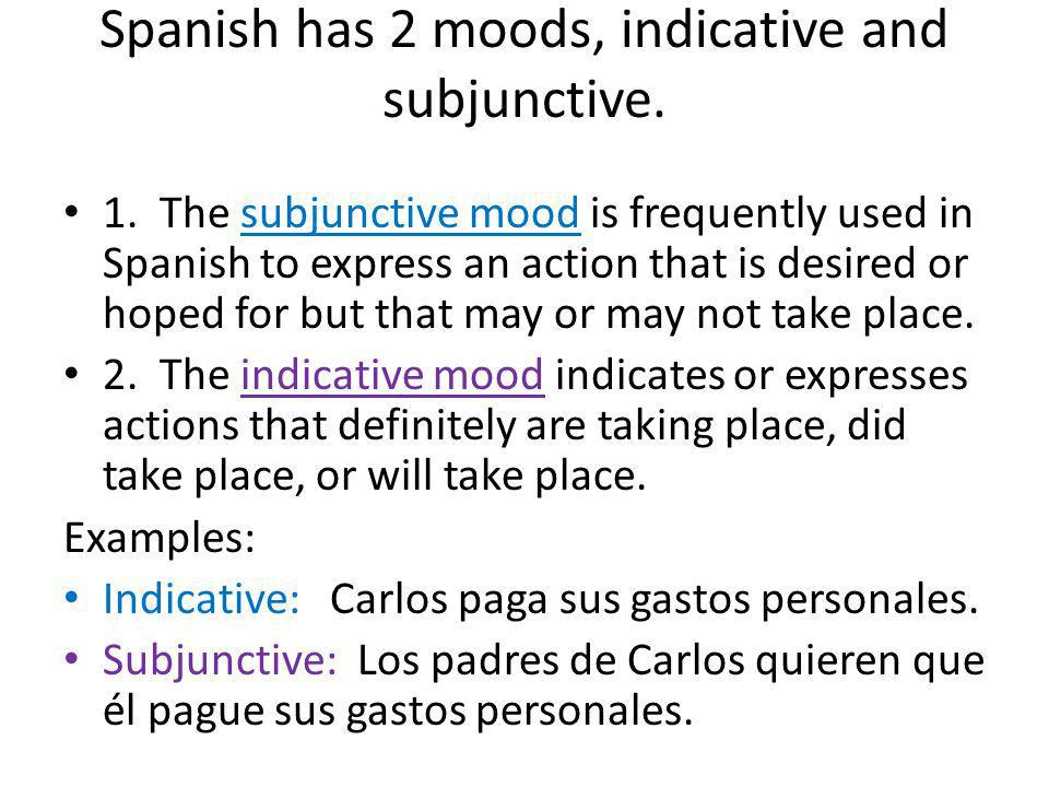 Spanish has 2 moods, indicative and subjunctive. 1. The subjunctive mood is frequently used in Spanish to express an action that is desired or hoped f