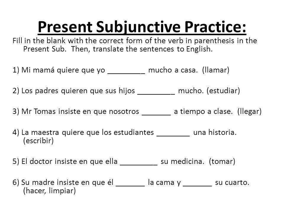 Present Subjunctive Practice: Fill in the blank with the correct form of the verb in parenthesis in the Present Sub. Then, translate the sentences to