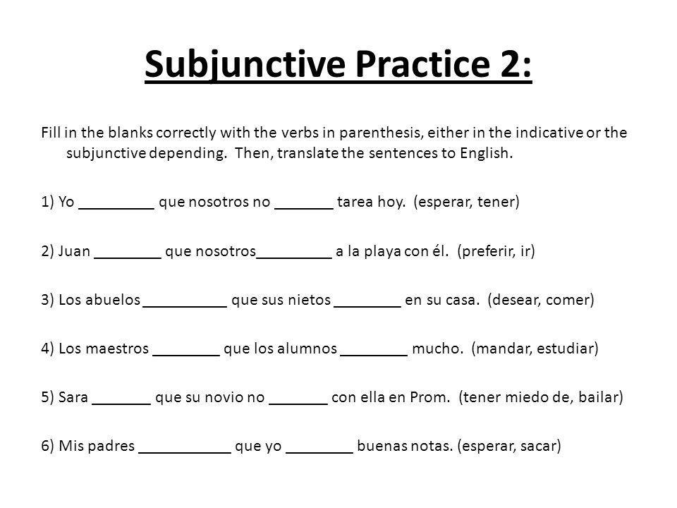 Subjunctive Practice 2: Fill in the blanks correctly with the verbs in parenthesis, either in the indicative or the subjunctive depending. Then, trans