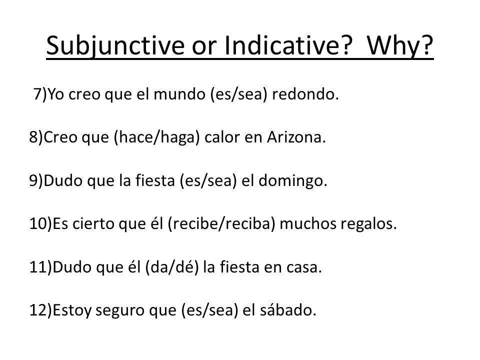 Subjunctive or Indicative? Why? 7)Yo creo que el mundo (es/sea) redondo. 8)Creo que (hace/haga) calor en Arizona. 9)Dudo que la fiesta (es/sea) el dom