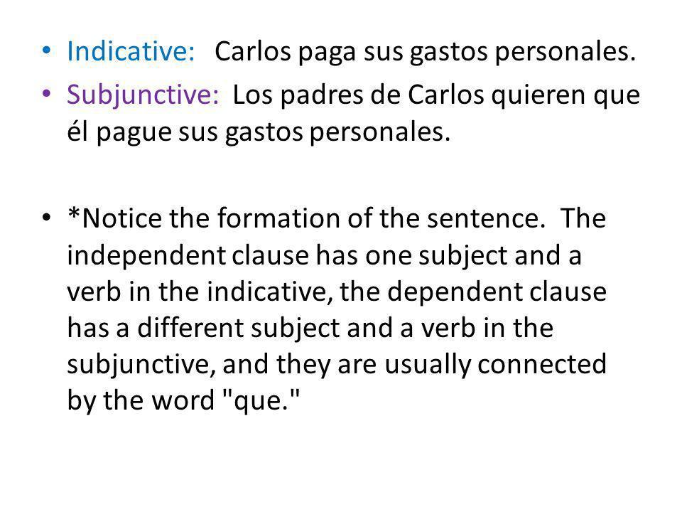Indicative: Carlos paga sus gastos personales. Subjunctive: Los padres de Carlos quieren que él pague sus gastos personales. *Notice the formation of