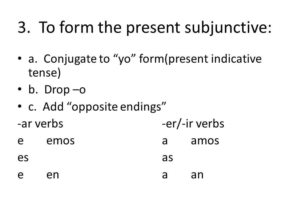 3. To form the present subjunctive: a. Conjugate to yo form(present indicative tense) b. Drop –o c. Add opposite endings -ar verbs-er/-ir verbs eemosa