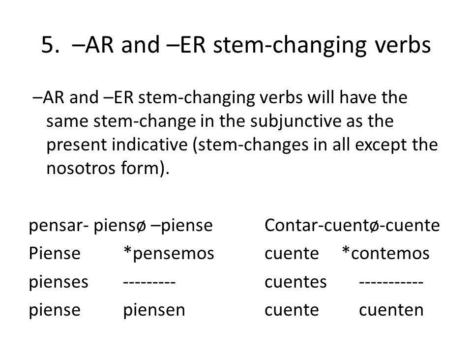 5. –AR and –ER stem-changing verbs –AR and –ER stem-changing verbs will have the same stem-change in the subjunctive as the present indicative (stem-c