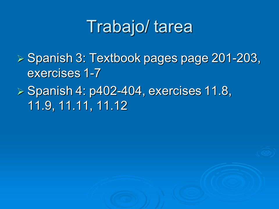 Trabajo/ tarea Spanish 3: Textbook pages page 201-203, exercises 1-7 Spanish 3: Textbook pages page 201-203, exercises 1-7 Spanish 4: p402-404, exerci